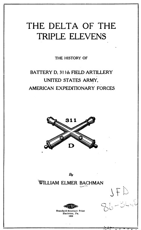 The Delta of the Triple Elevens - The History of Battery D, 311th Field Artillery, 79th Division - by William Elmer Bachman